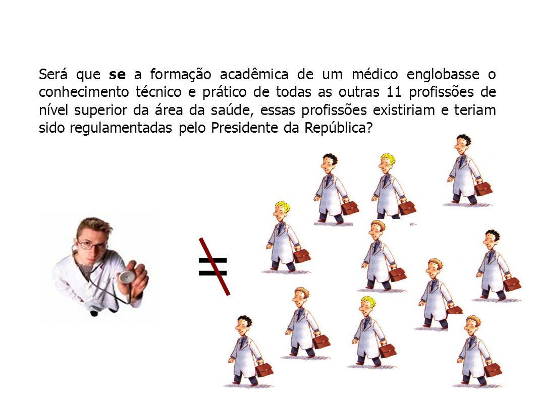 Será que se a formação acadêmica de um médico englobasse o conhecimento técnico e prático de todas as outras 11 profissões de nível superior da área da saúde, essas profissões existiriam e teriam sido regulamentadas pelo Presidente da República