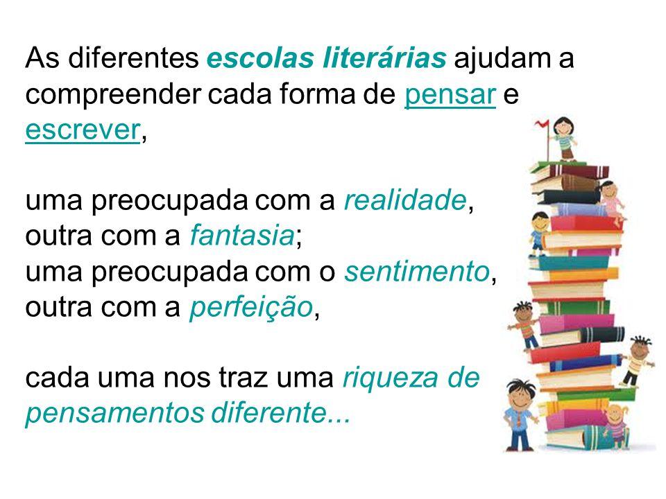 As diferentes escolas literárias ajudam a compreender cada forma de pensar e escrever, uma preocupada com a realidade, outra com a fantasia; uma preocupada com o sentimento, outra com a perfeição, cada uma nos traz uma riqueza de pensamentos diferente...