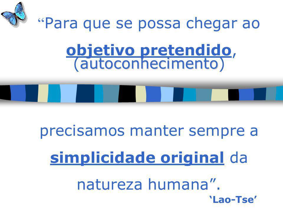 Para que se possa chegar ao objetivo pretendido, (autoconhecimento) precisamos manter sempre a simplicidade original da natureza humana .