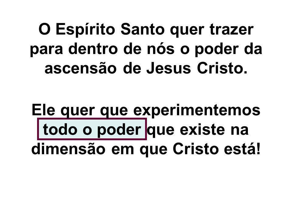 O Espírito Santo quer trazer para dentro de nós o poder da ascensão de Jesus Cristo.