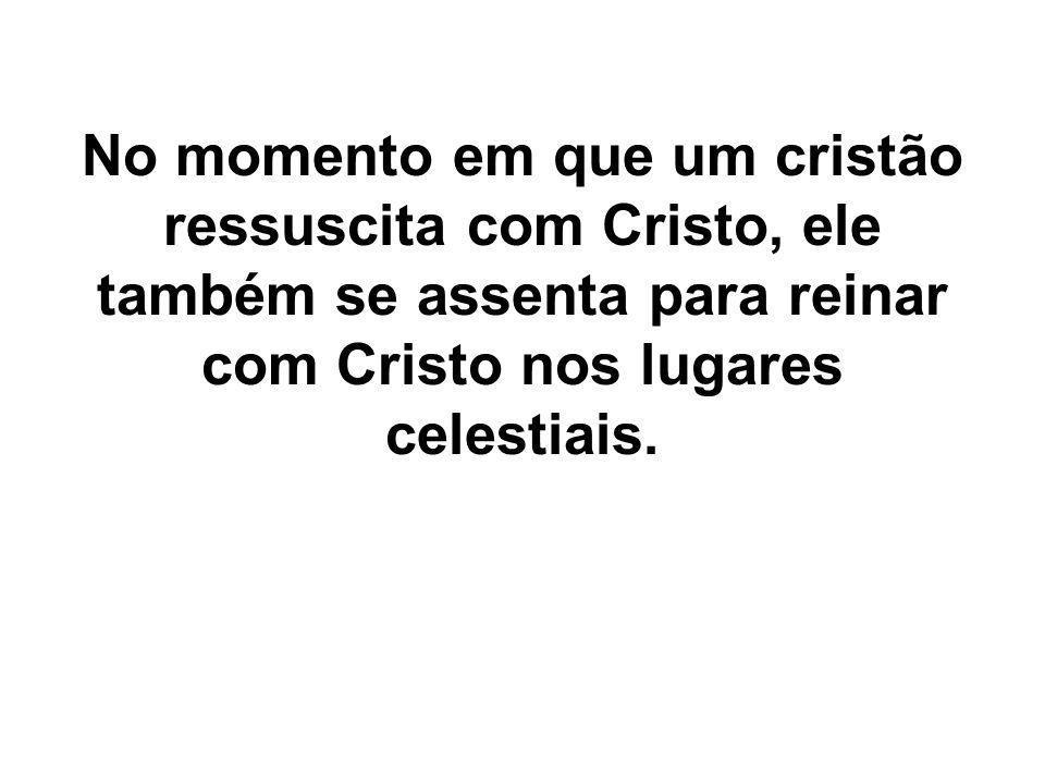 No momento em que um cristão ressuscita com Cristo, ele também se assenta para reinar com Cristo nos lugares celestiais.