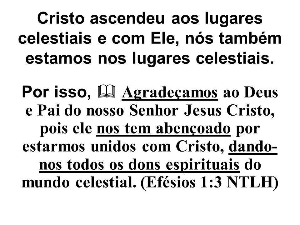 Cristo ascendeu aos lugares celestiais e com Ele, nós também estamos nos lugares celestiais.