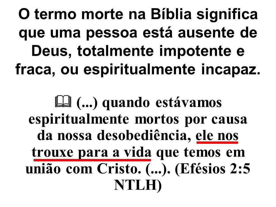 O termo morte na Bíblia significa que uma pessoa está ausente de Deus, totalmente impotente e fraca, ou espiritualmente incapaz.