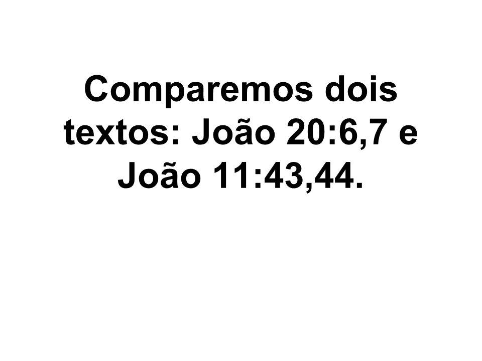 Comparemos dois textos: João 20:6,7 e João 11:43,44.