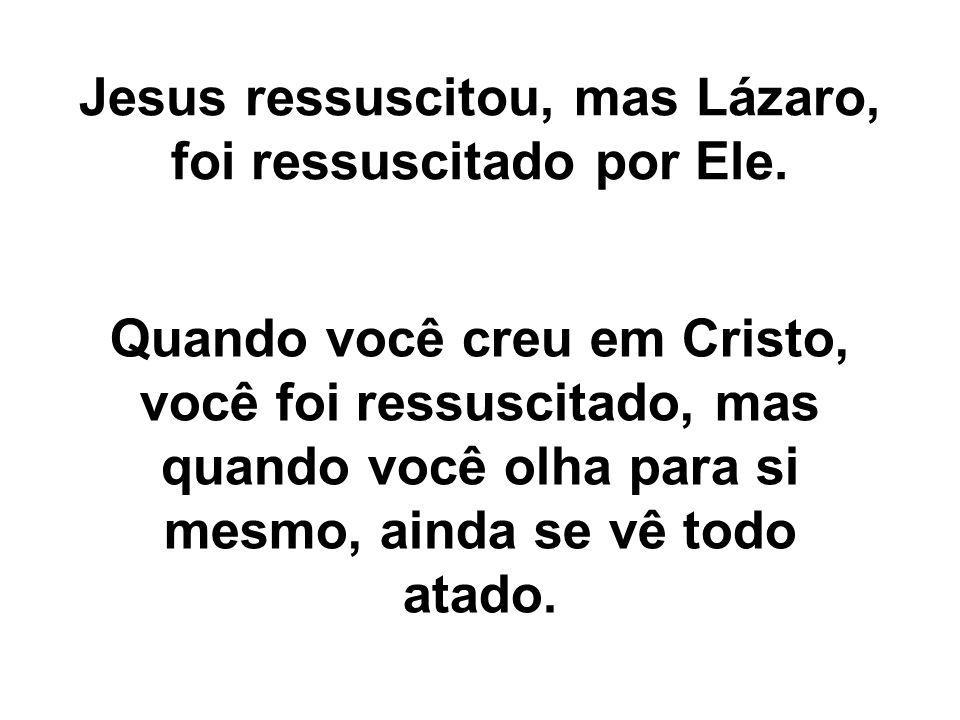 Jesus ressuscitou, mas Lázaro, foi ressuscitado por Ele.