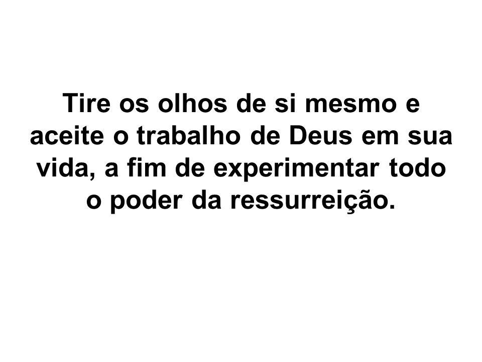 Tire os olhos de si mesmo e aceite o trabalho de Deus em sua vida, a fim de experimentar todo o poder da ressurreição.