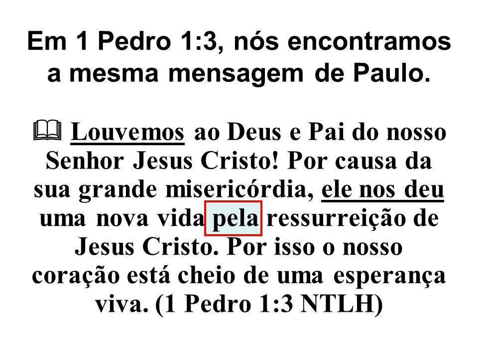 Em 1 Pedro 1:3, nós encontramos a mesma mensagem de Paulo.