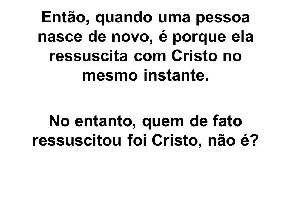 No entanto, quem de fato ressuscitou foi Cristo, não é
