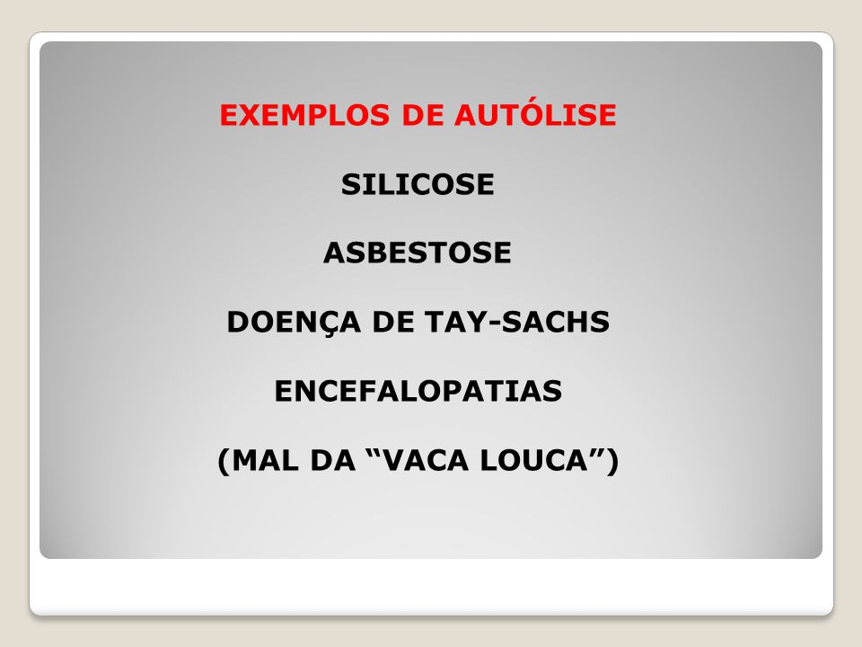 EXEMPLOS DE AUTÓLISE SILICOSE ASBESTOSE DOENÇA DE TAY-SACHS ENCEFALOPATIAS (MAL DA VACA LOUCA )