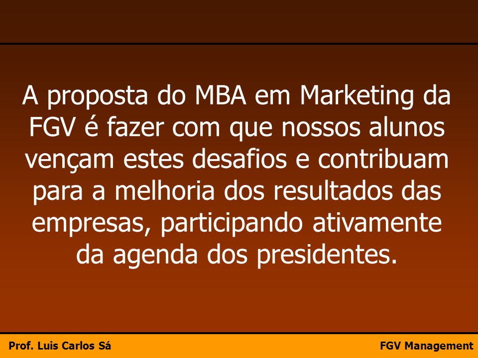 A proposta do MBA em Marketing da FGV é fazer com que nossos alunos vençam estes desafios e contribuam para a melhoria dos resultados das empresas, participando ativamente da agenda dos presidentes.