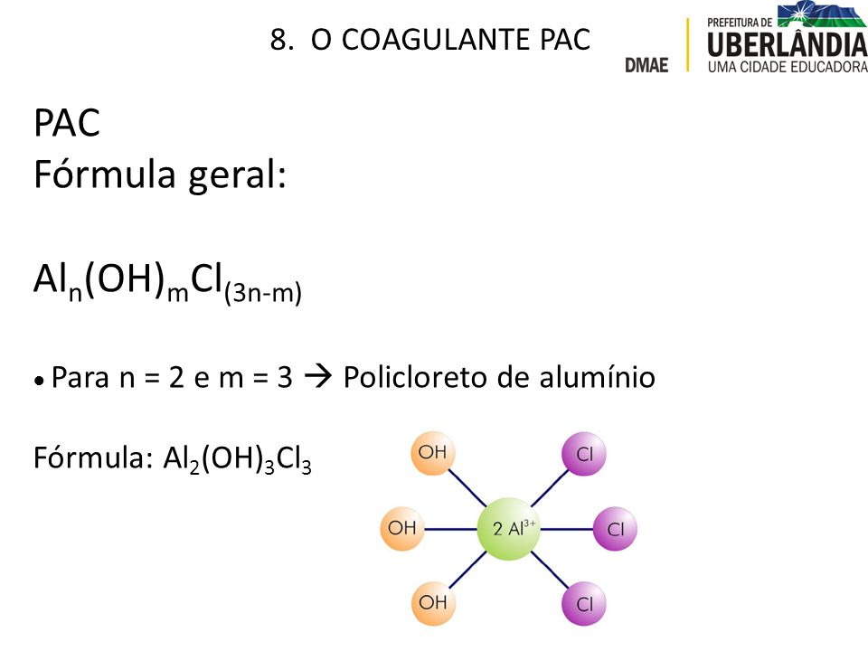PAC Fórmula geral: Aln(OH)mCl(3n-m) 8. O COAGULANTE PAC