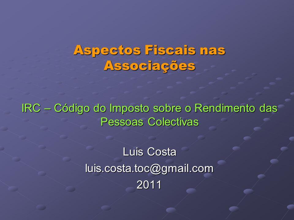 Aspectos Fiscais nas Associações IRC – Código do Imposto sobre o Rendimento das Pessoas Colectivas
