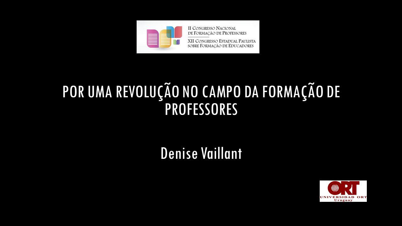 POR UMA REVOLUÇÃO NO CAMPO DA FORMAÇÃO DE PROFESSORES Denise Vaillant