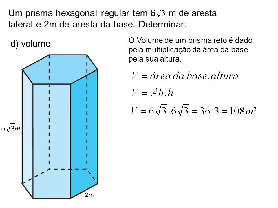 Um prisma hexagonal regular tem 6 m de aresta lateral e 2m de aresta da base. Determinar: