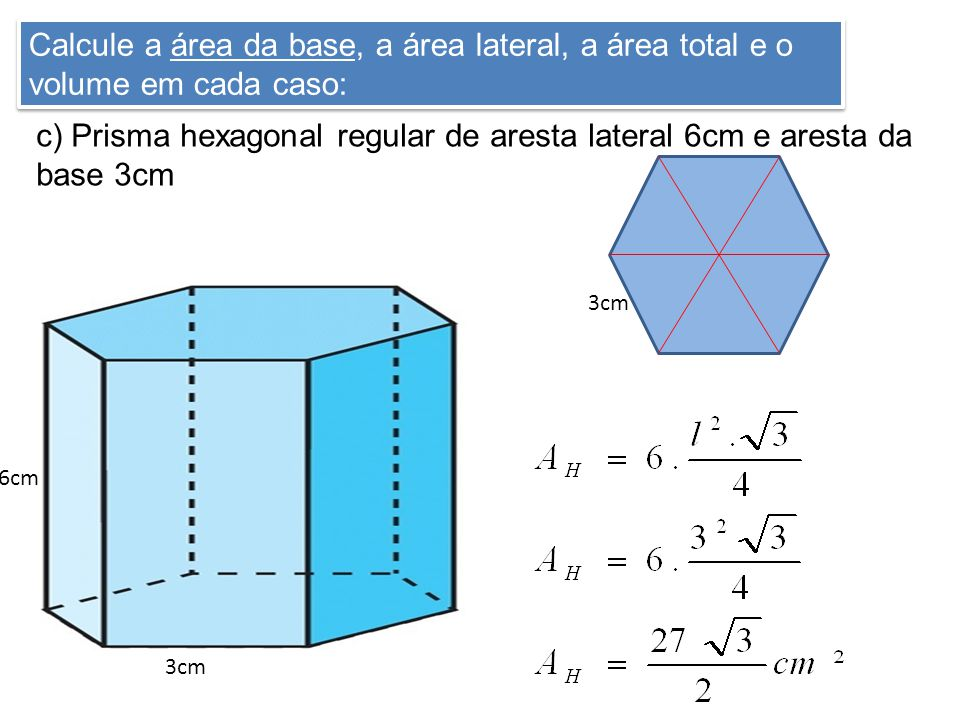 c) Prisma hexagonal regular de aresta lateral 6cm e aresta da base 3cm