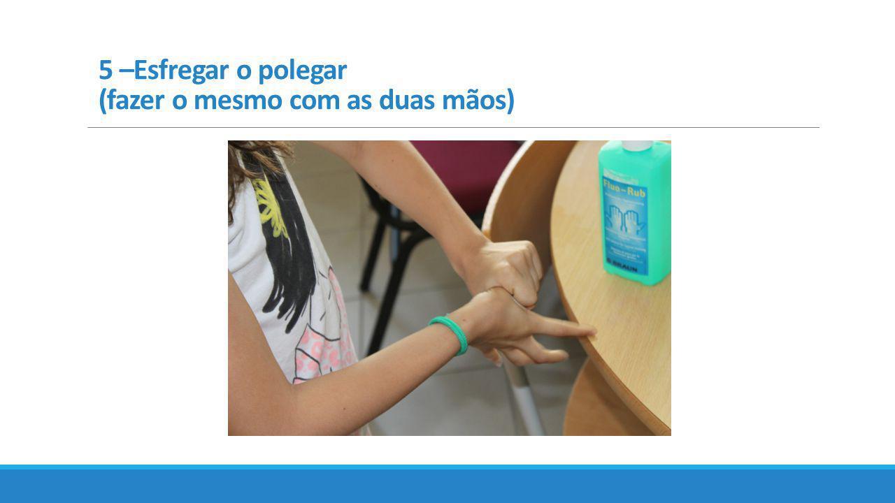 5 –Esfregar o polegar (fazer o mesmo com as duas mãos)