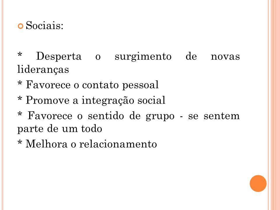 Sociais: * Desperta o surgimento de novas lideranças. * Favorece o contato pessoal. * Promove a integração social.