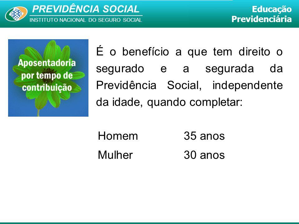 É o benefício a que tem direito o segurado e a segurada da Previdência Social, independente da idade, quando completar: