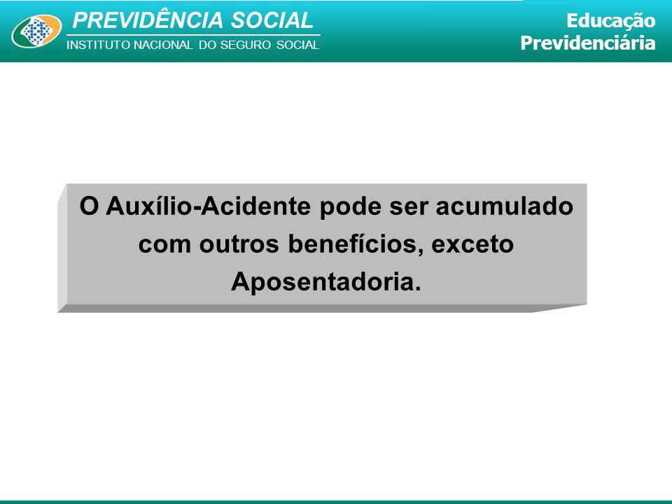 O Auxílio-Acidente pode ser acumulado com outros benefícios, exceto Aposentadoria.