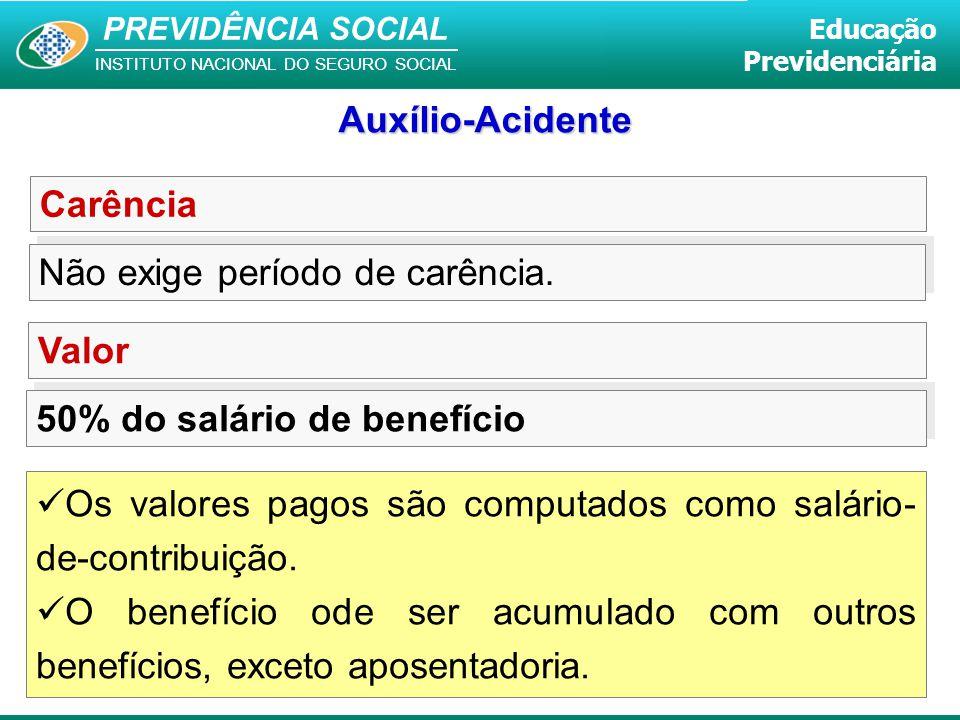 Auxílio-Acidente Carência. Não exige período de carência. Valor. 50% do salário de benefício.