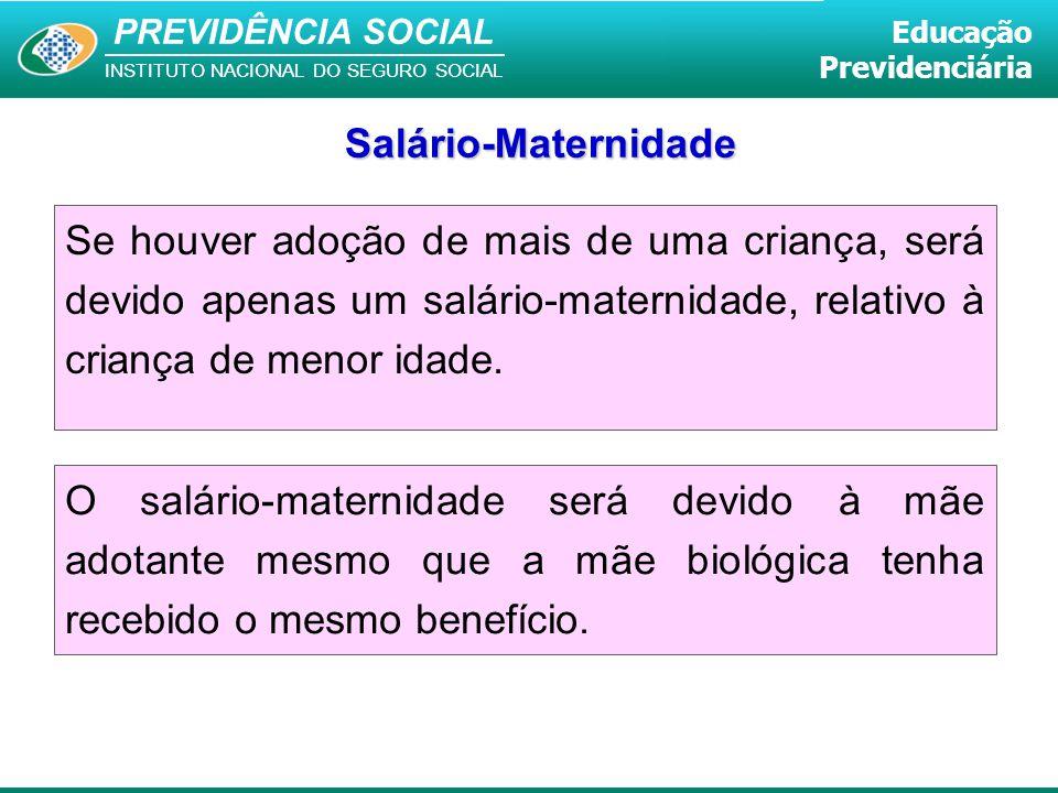 Salário-Maternidade Se houver adoção de mais de uma criança, será devido apenas um salário-maternidade, relativo à criança de menor idade.