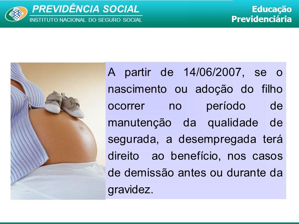 A partir de 14/06/2007, se o nascimento ou adoção do filho ocorrer no período de manutenção da qualidade de segurada, a desempregada terá direito ao benefício, nos casos de demissão antes ou durante da gravidez.