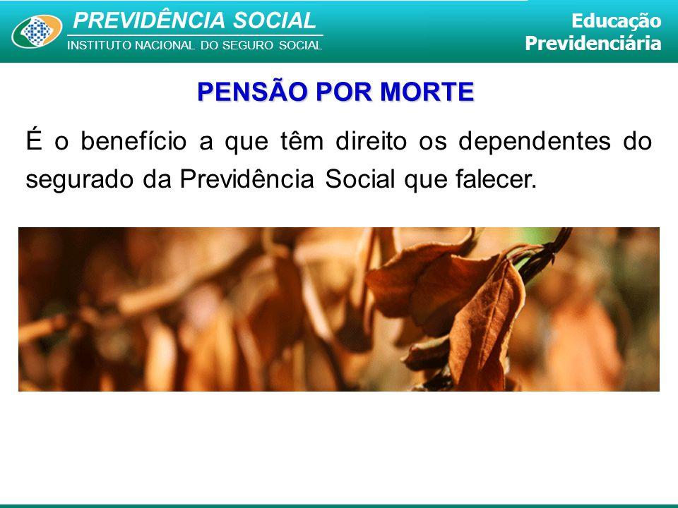 PENSÃO POR MORTE É o benefício a que têm direito os dependentes do segurado da Previdência Social que falecer.