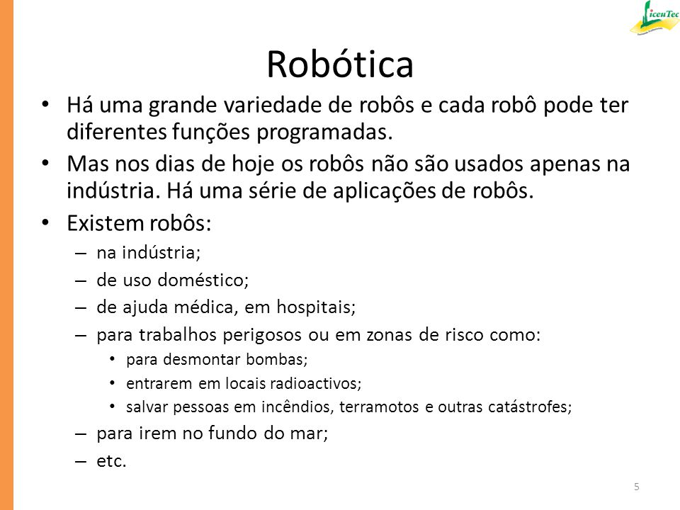Robótica Há uma grande variedade de robôs e cada robô pode ter diferentes funções programadas.