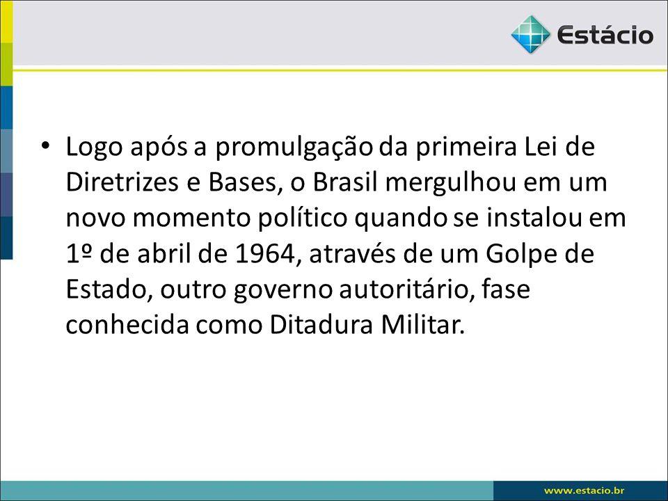 Logo após a promulgação da primeira Lei de Diretrizes e Bases, o Brasil mergulhou em um novo momento político quando se instalou em 1º de abril de 1964, através de um Golpe de Estado, outro governo autoritário, fase conhecida como Ditadura Militar.