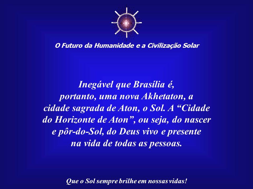 ☼ Inegável que Brasília é, portanto, uma nova Akhetaton, a