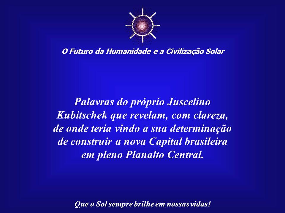 ☼ Palavras do próprio Juscelino Kubitschek que revelam, com clareza,