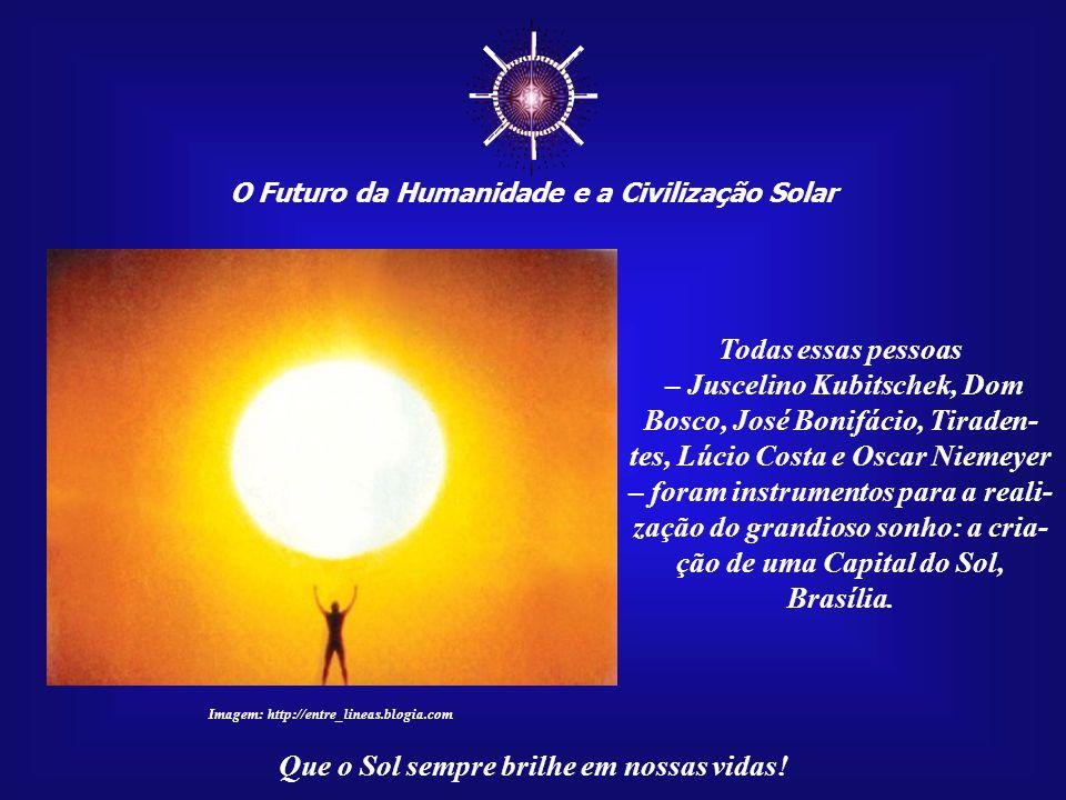 ☼ O Futuro da Humanidade e a Civilização Solar. Todas essas pessoas. – Juscelino Kubitschek, Dom Bosco, José Bonifácio, Tiraden-
