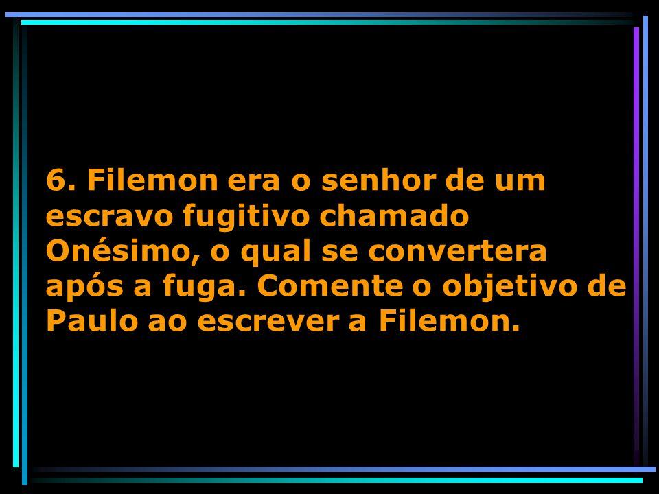 6. Filemon era o senhor de um escravo fugitivo chamado Onésimo, o qual se convertera após a fuga.