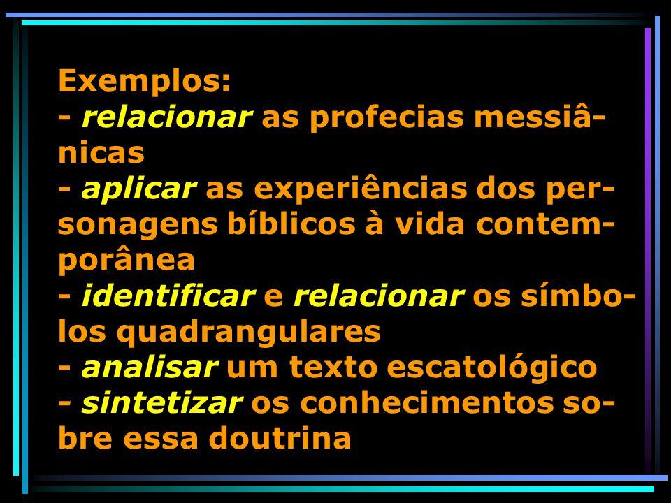 Exemplos: - relacionar as profecias messiâ-nicas - aplicar as experiências dos per-sonagens bíblicos à vida contem-porânea - identificar e relacionar os símbo-los quadrangulares - analisar um texto escatológico - sintetizar os conhecimentos so-bre essa doutrina