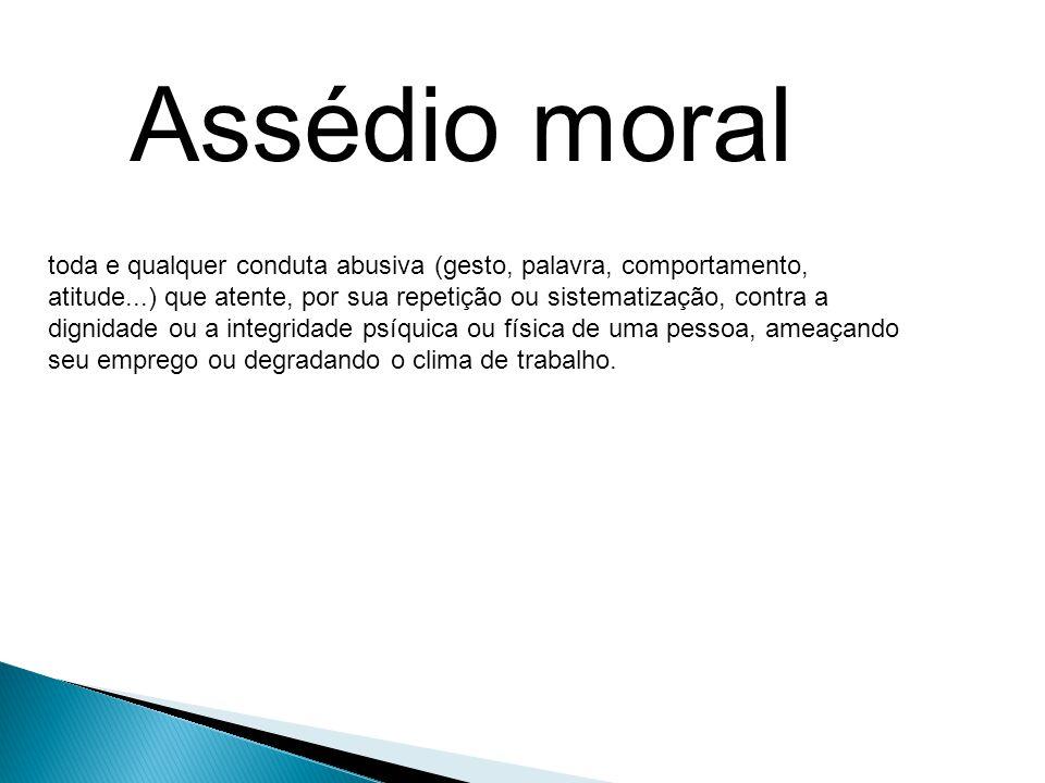 Assédio moral toda e qualquer conduta abusiva (gesto, palavra, comportamento, atitude...) que atente, por sua repetição ou sistematização, contra a.