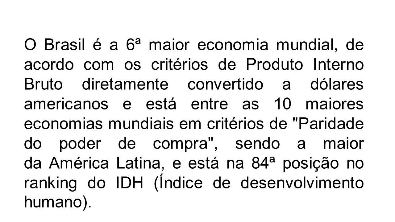 O Brasil é a 6ª maior economia mundial, de acordo com os critérios de Produto Interno Bruto diretamente convertido a dólares americanos e está entre as 10 maiores economias mundiais em critérios de Paridade do poder de compra , sendo a maior da América Latina, e está na 84ª posição no ranking do IDH (Índice de desenvolvimento humano).