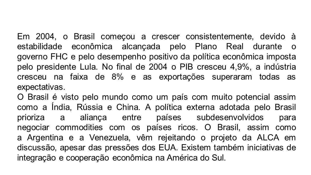 Em 2004, o Brasil começou a crescer consistentemente, devido à estabilidade econômica alcançada pelo Plano Real durante o governo FHC e pelo desempenho positivo da política econômica imposta pelo presidente Lula. No final de 2004 o PIB cresceu 4,9%, a indústria cresceu na faixa de 8% e as exportações superaram todas as expectativas.