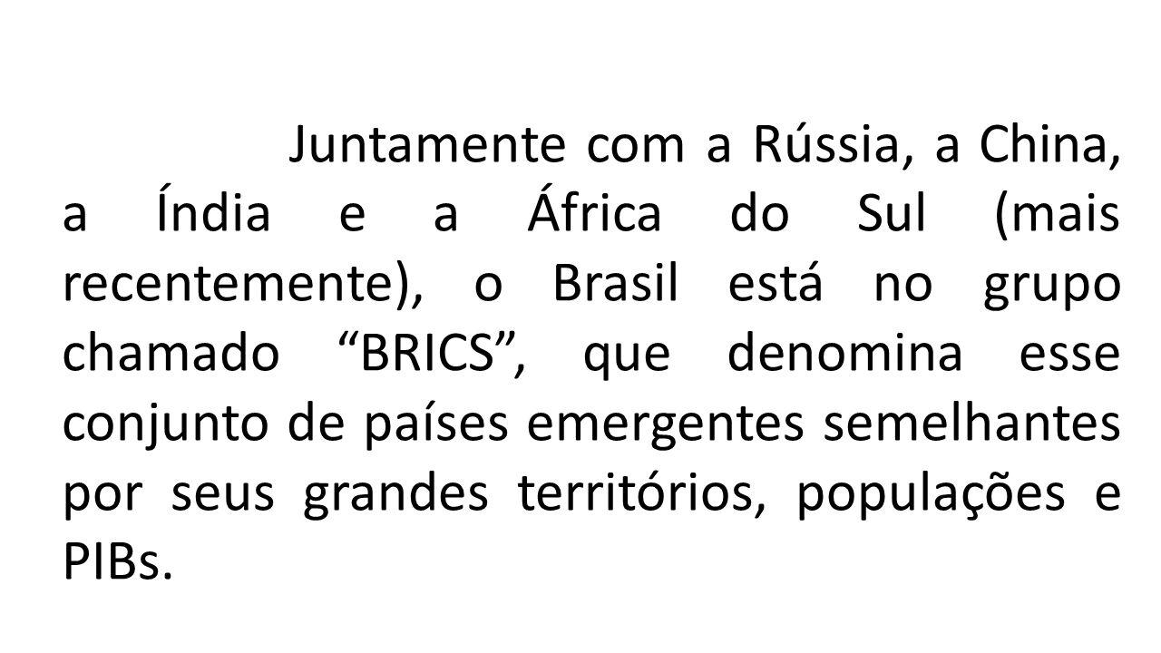 Juntamente com a Rússia, a China, a Índia e a África do Sul (mais recentemente), o Brasil está no grupo chamado BRICS , que denomina esse conjunto de países emergentes semelhantes por seus grandes territórios, populaçõ Juntamente com a Rússia, a China, a Índia e a África do Sul (mais recentemente), o Brasil está no grupo chamado BRICS , que denomina esse conjunto de países emergentes semelhantes por seus grandes territórios, populações e PIBs.