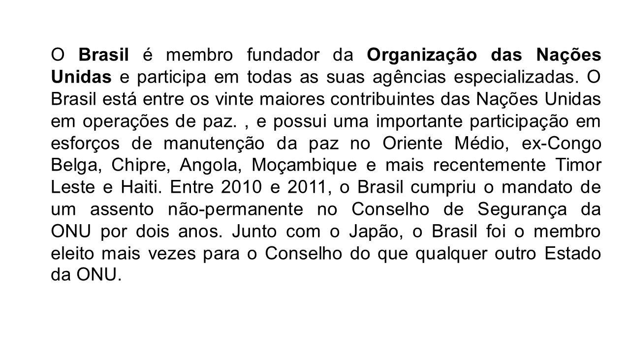 O Brasil é membro fundador da Organização das Nações Unidas e participa em todas as suas agências especializadas. O Brasil está entre os vinte maiores contribuintes das Nações Unidas em operações de paz. , e possui uma importante participação em esforços de manutenção da paz no Oriente Médio, ex-Congo Belga, Chipre, Angola, Moçambique e mais recentemente Timor Leste e Haiti. Entre 2010 e 2011, o Brasil cumpriu o mandato de um assento não-permanente no Conselho de Segurança da ONU por dois anos.