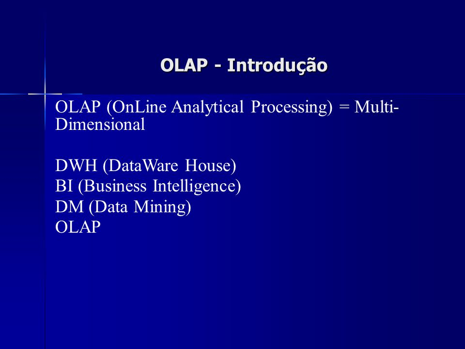 OLAP - Introdução OLAP (OnLine Analytical Processing) = Multi- Dimensional. DWH (DataWare House) BI (Business Intelligence)