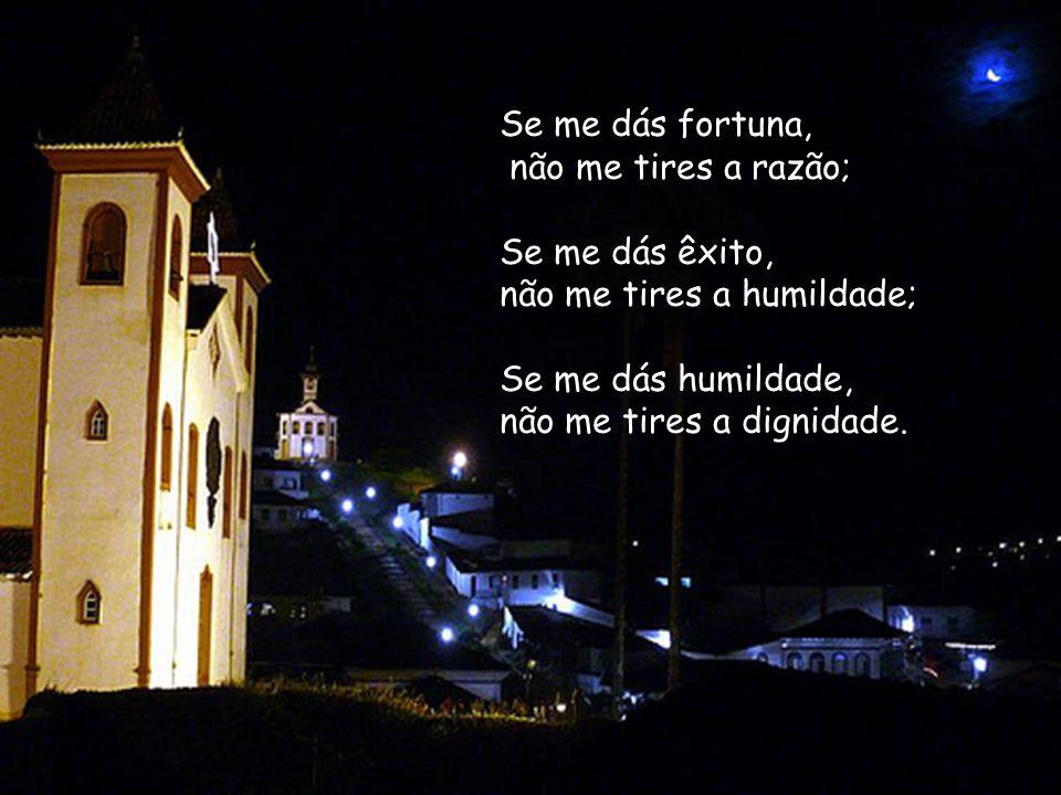 Se me dás fortuna, não me tires a razão; Se me dás êxito, não me tires a humildade; Se me dás humildade,