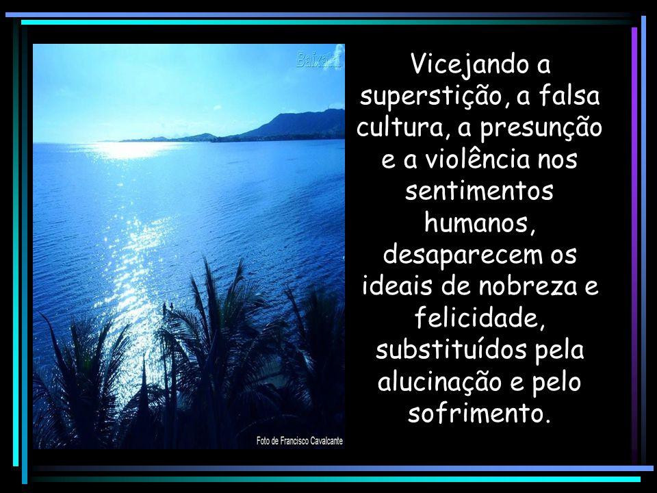 Vicejando a superstição, a falsa cultura, a presunção e a violência nos sentimentos humanos, desaparecem os ideais de nobreza e felicidade, substituídos pela alucinação e pelo sofrimento.
