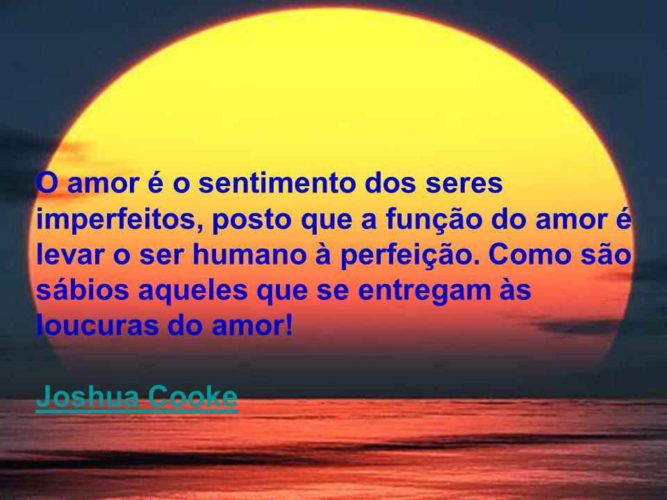O amor é o sentimento dos seres imperfeitos, posto que a função do amor é levar o ser humano à perfeição. Como são sábios aqueles que se entregam às loucuras do amor!