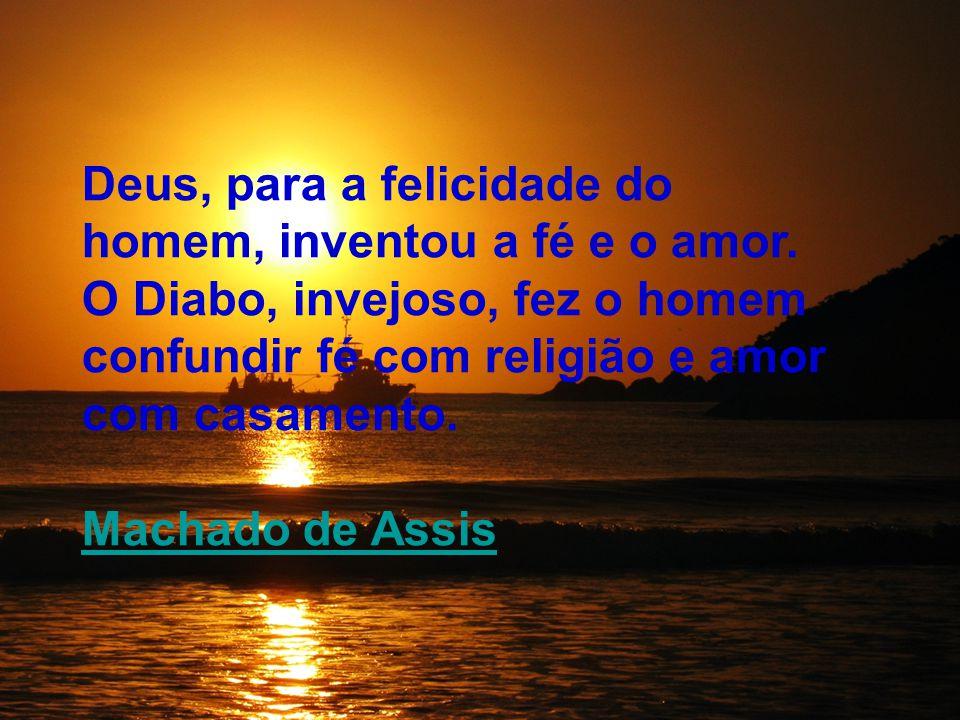 Deus, para a felicidade do homem, inventou a fé e o amor