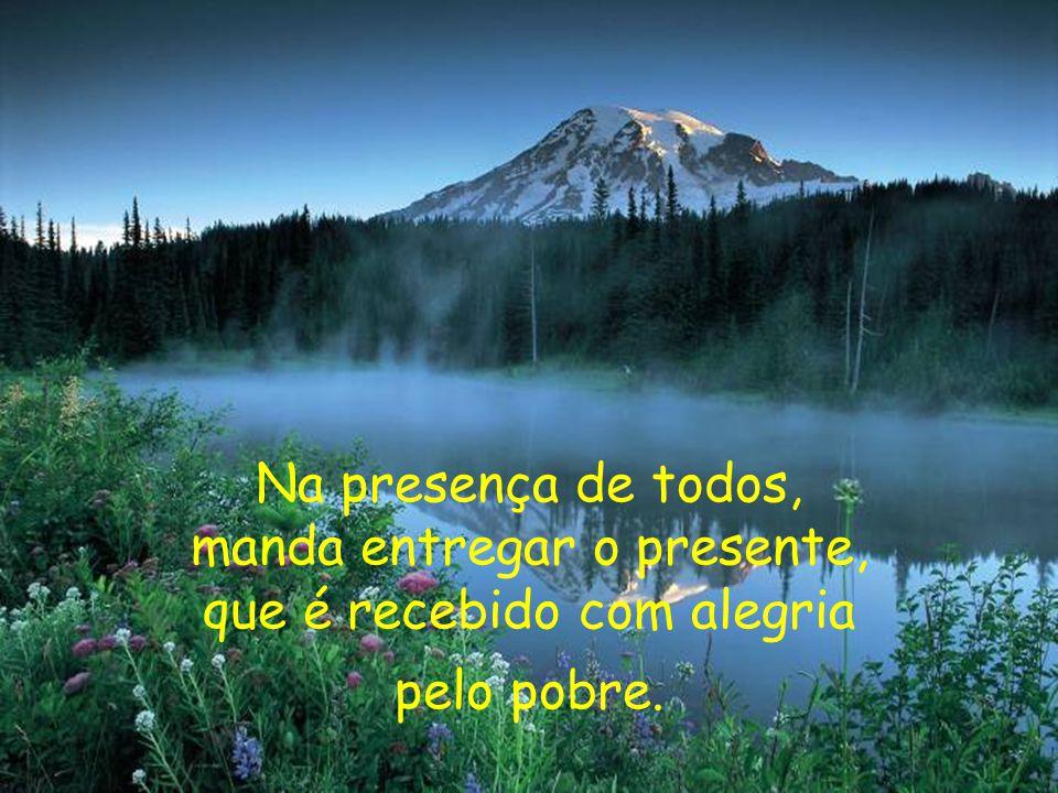 Na presença de todos, manda entregar o presente, que é recebido com alegria pelo pobre.