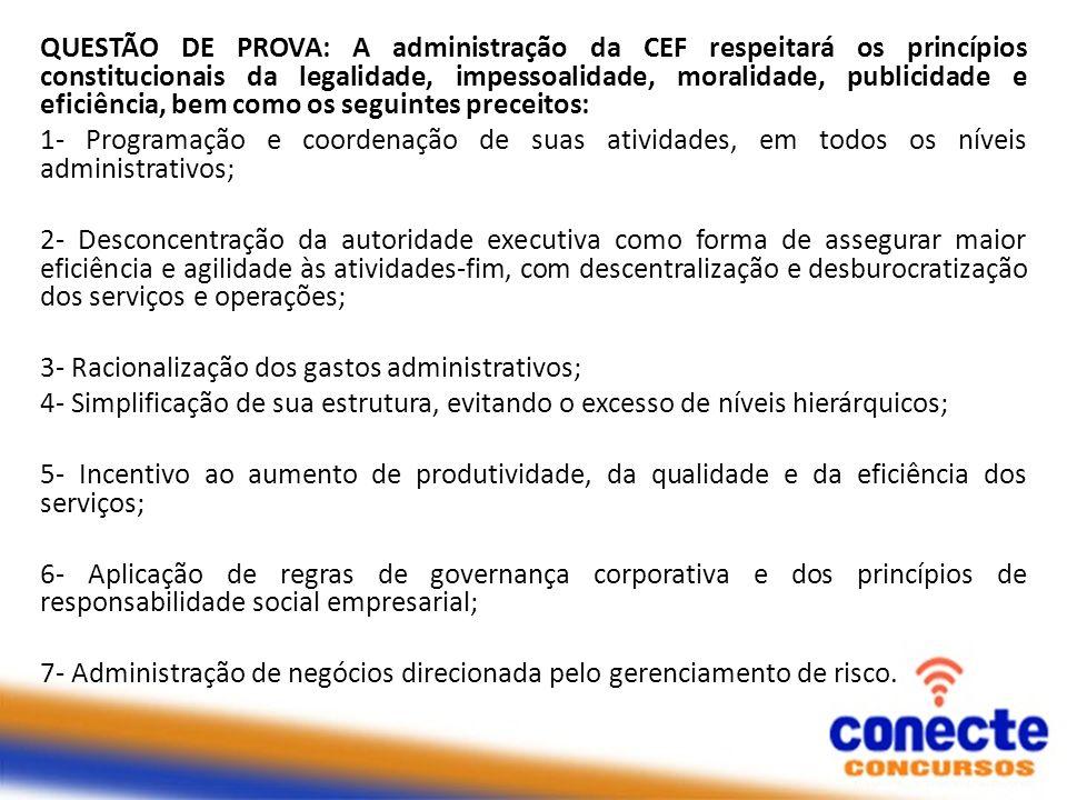 QUESTÃO DE PROVA: A administração da CEF respeitará os princípios constitucionais da legalidade, impessoalidade, moralidade, publicidade e eficiência, bem como os seguintes preceitos: