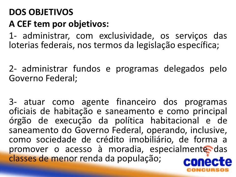 DOS OBJETIVOS A CEF tem por objetivos: 1- administrar, com exclusividade, os serviços das loterias federais, nos termos da legislação específica;