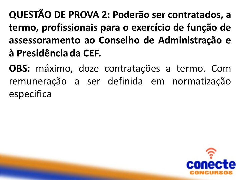 QUESTÃO DE PROVA 2: Poderão ser contratados, a termo, profissionais para o exercício de função de assessoramento ao Conselho de Administração e à Presidência da CEF.