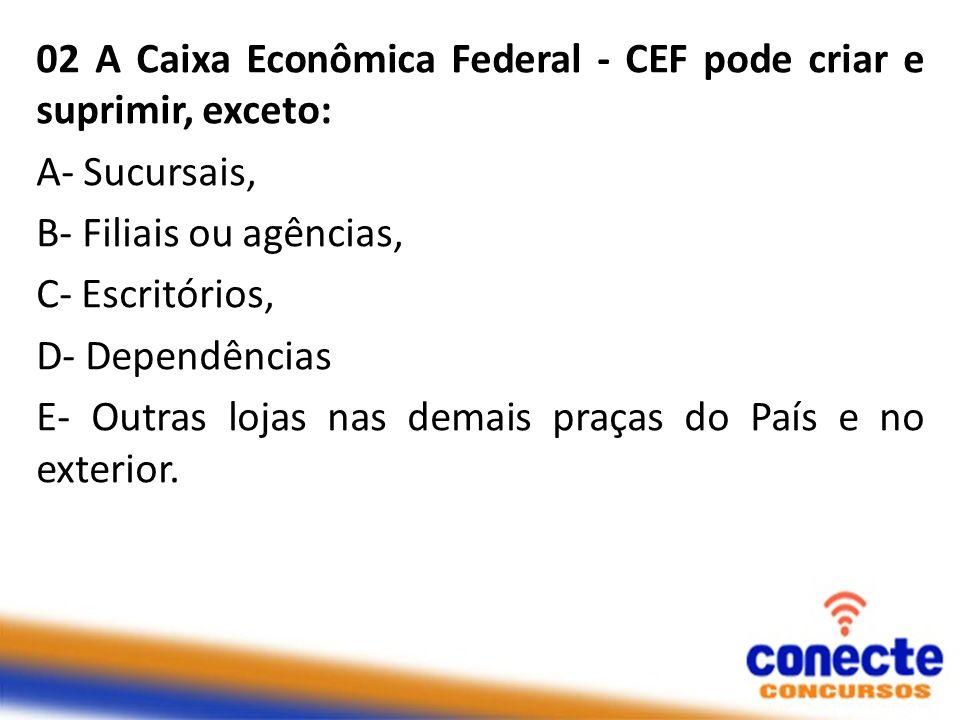 02 A Caixa Econômica Federal - CEF pode criar e suprimir, exceto: