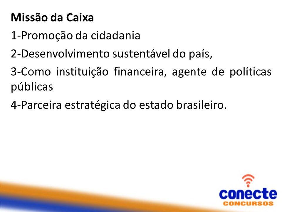 Missão da Caixa 1-Promoção da cidadania. 2-Desenvolvimento sustentável do país, 3-Como instituição financeira, agente de políticas públicas.